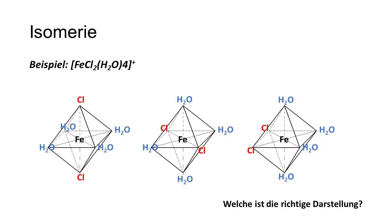 Isomerie Beispiel: [FeCl2(H2O)4]+ Cl H2O H2O H2O H2O Cl H2O Cl H2O Fe